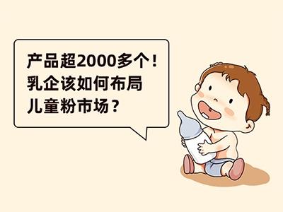 产品超2000多个!乳企该如何布局儿童粉市场?